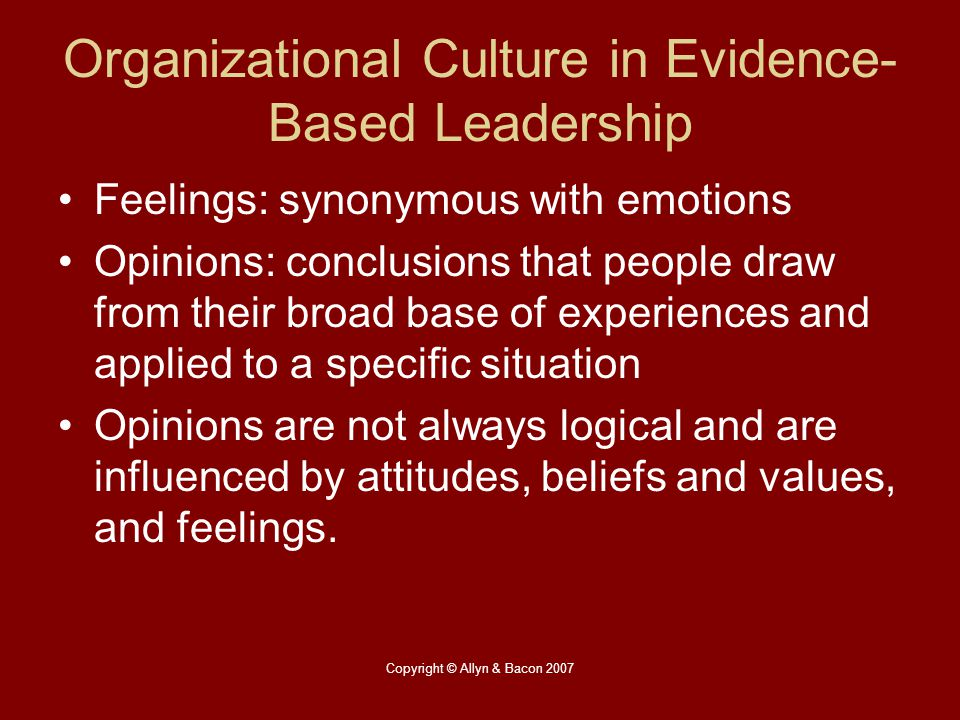 Copyright © Allyn & Bacon 2007 Organizational Culture in Evidence- Based Leadership Feelings: synonymous with emotions Opinions: conclusions that peop
