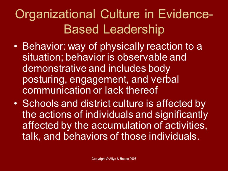 Copyright © Allyn & Bacon 2007 Organizational Culture in Evidence- Based Leadership Behavior: way of physically reaction to a situation; behavior is o