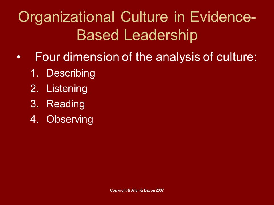 Copyright © Allyn & Bacon 2007 Organizational Culture in Evidence- Based Leadership Four dimension of the analysis of culture: 1.Describing 2.Listenin