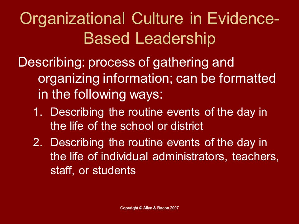 Copyright © Allyn & Bacon 2007 Organizational Culture in Evidence- Based Leadership Describing: process of gathering and organizing information; can b