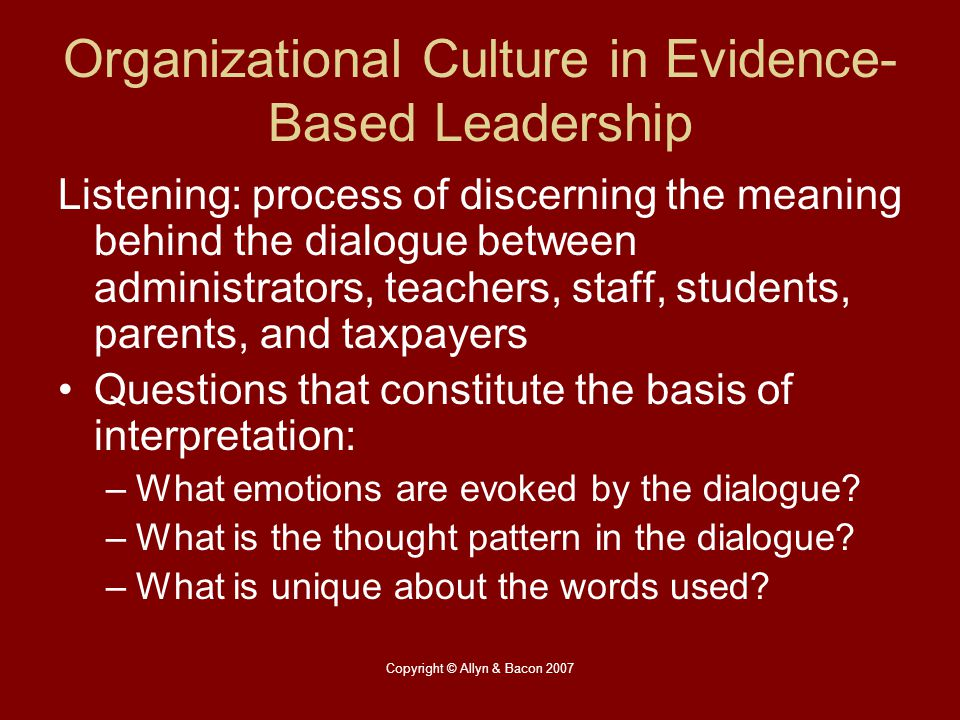 Copyright © Allyn & Bacon 2007 Organizational Culture in Evidence- Based Leadership Listening: process of discerning the meaning behind the dialogue b