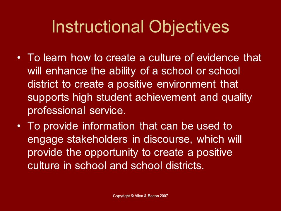 Copyright © Allyn & Bacon 2007 Instructional Objectives To learn how to create a culture of evidence that will enhance the ability of a school or scho