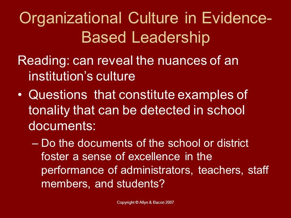 Copyright © Allyn & Bacon 2007 Organizational Culture in Evidence- Based Leadership Reading: can reveal the nuances of an institution's culture Questi