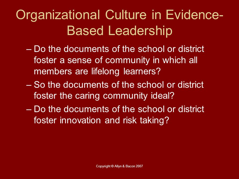 Copyright © Allyn & Bacon 2007 Organizational Culture in Evidence- Based Leadership –Do the documents of the school or district foster a sense of comm