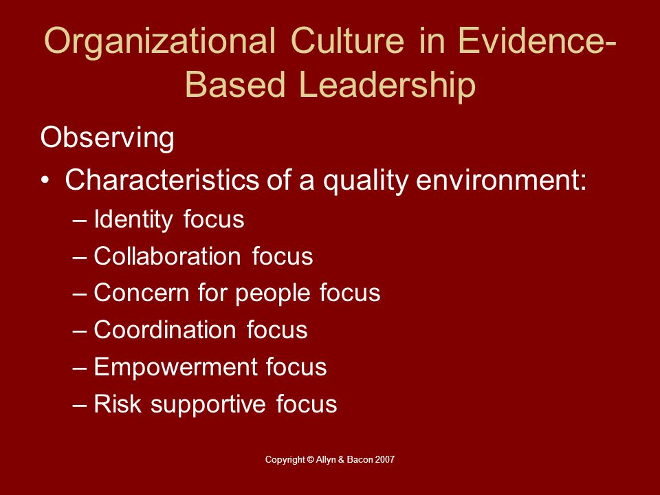 Copyright © Allyn & Bacon 2007 Organizational Culture in Evidence- Based Leadership Observing Characteristics of a quality environment: –Identity focu