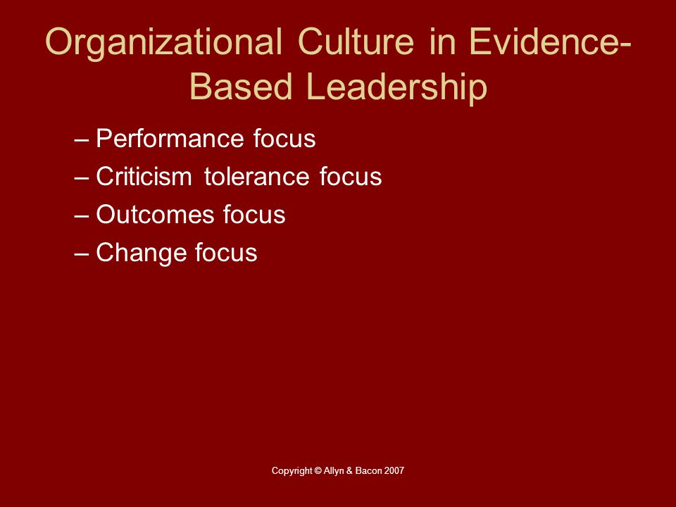 Copyright © Allyn & Bacon 2007 Organizational Culture in Evidence- Based Leadership –Performance focus –Criticism tolerance focus –Outcomes focus –Cha