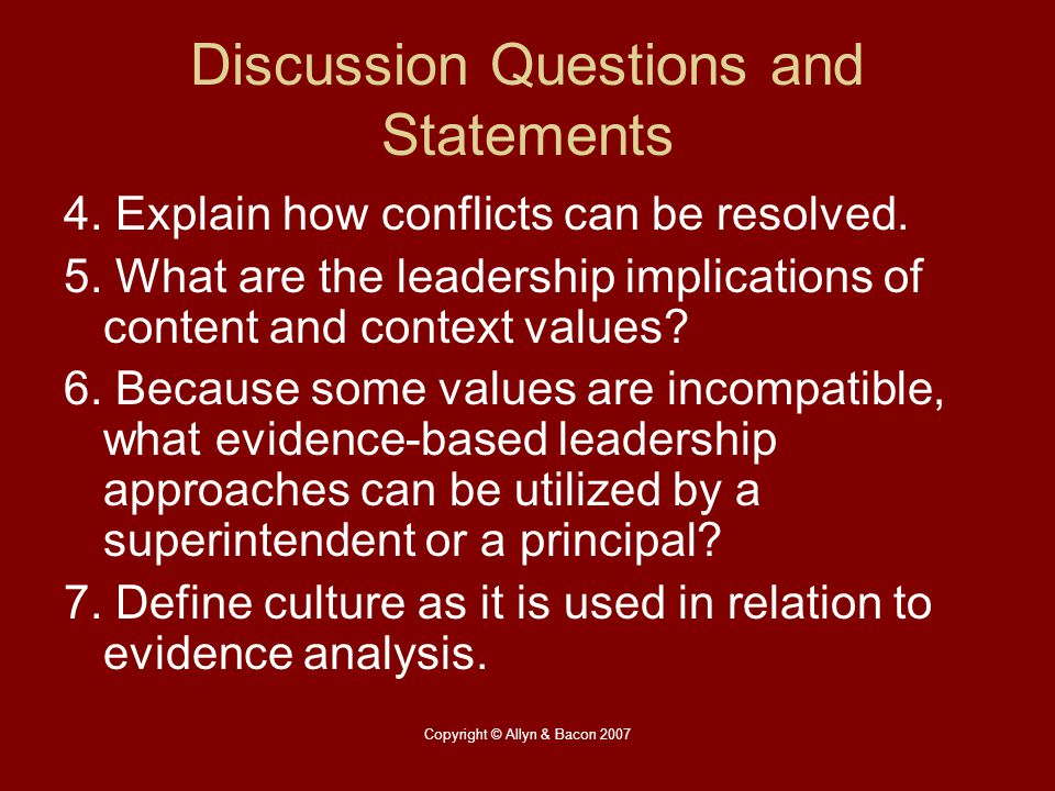 Copyright © Allyn & Bacon 2007 Discussion Questions and Statements 4. Explain how conflicts can be resolved. 5. What are the leadership implications o