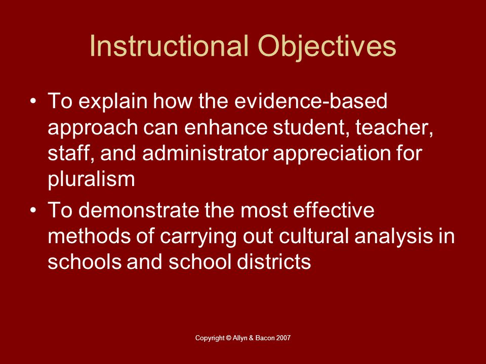 Copyright © Allyn & Bacon 2007 Instructional Objectives To explain how the evidence-based approach can enhance student, teacher, staff, and administra