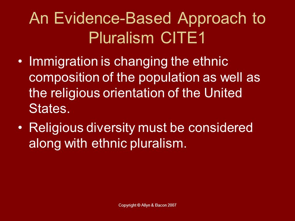 Copyright © Allyn & Bacon 2007 An Evidence-Based Approach to Pluralism CITE1 Immigration is changing the ethnic composition of the population as well