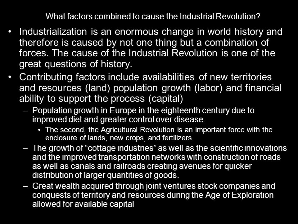 What factors combined to cause the Industrial Revolution? Industrialization is an enormous change in world history and therefore is caused by not one