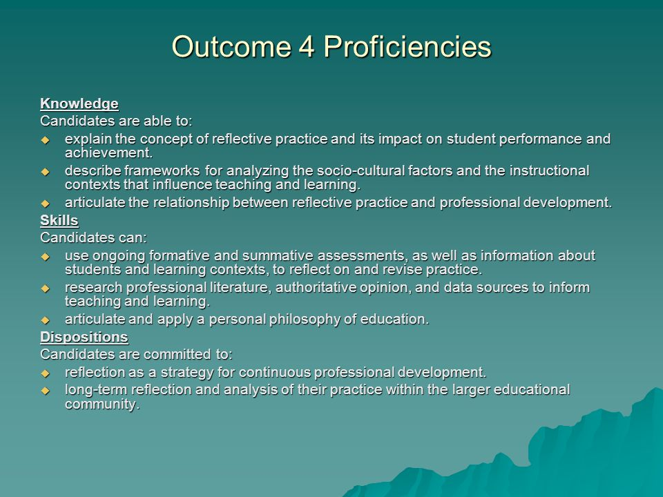 Outcome 4 Proficiencies Knowledge Candidates are able to:  explain the concept of reflective practice and its impact on student performance and achievement.