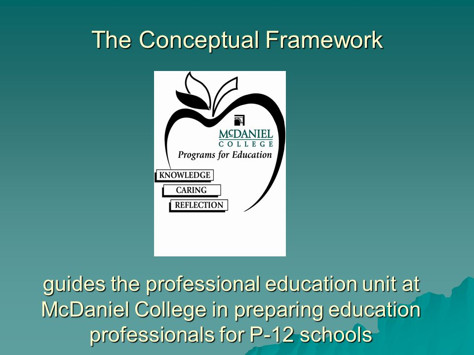 The Conceptual Framework guides the professional education unit at McDaniel College in preparing education professionals for P-12 schools