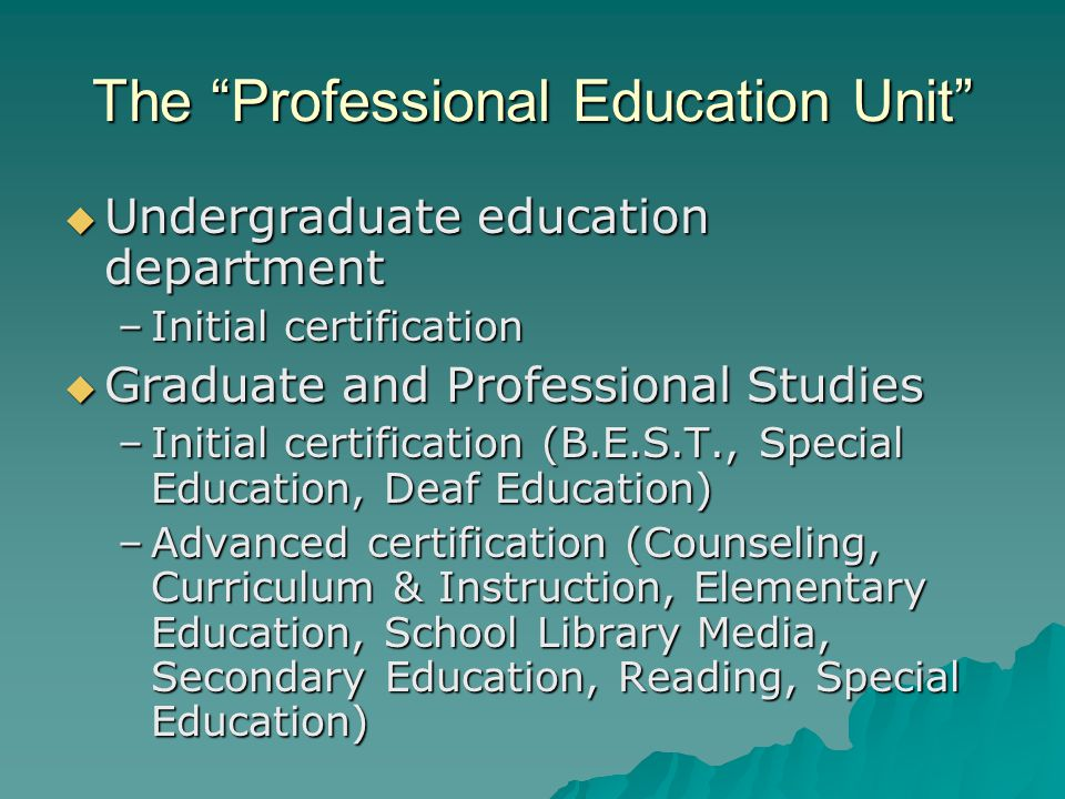 The Professional Education Unit  Undergraduate education department –Initial certification  Graduate and Professional Studies –Initial certification (B.E.S.T., Special Education, Deaf Education) –Advanced certification (Counseling, Curriculum & Instruction, Elementary Education, School Library Media, Secondary Education, Reading, Special Education)