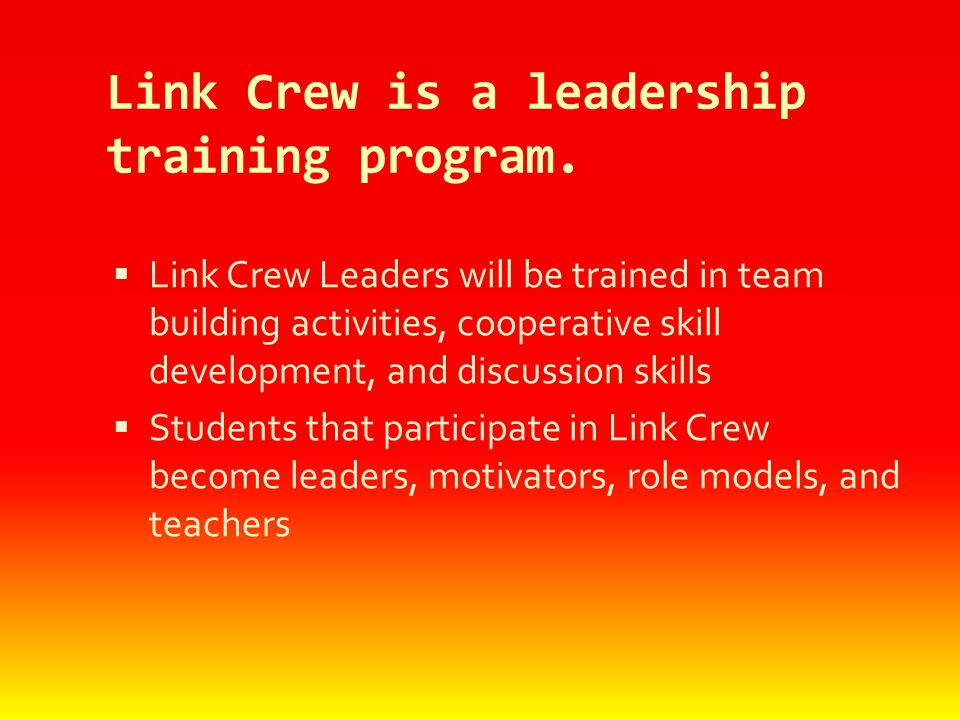 Link Crew is a leadership training program.  Link Crew Leaders will be trained in team building activities, cooperative skill development, and discus