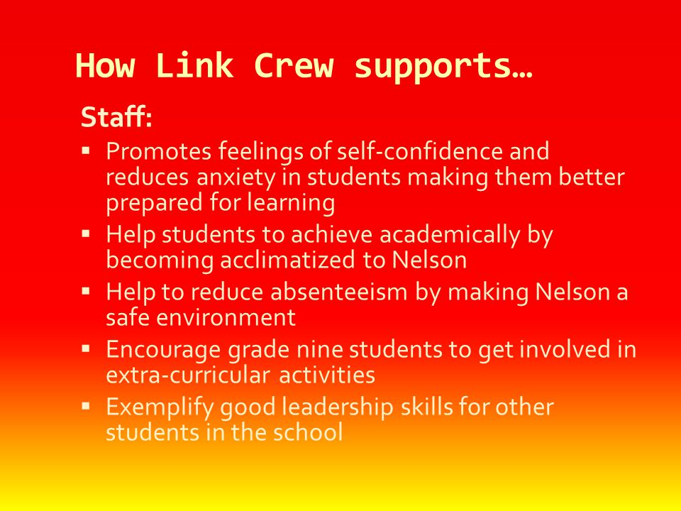 How Link Crew supports… Staff:  Promotes feelings of self-confidence and reduces anxiety in students making them better prepared for learning  Help