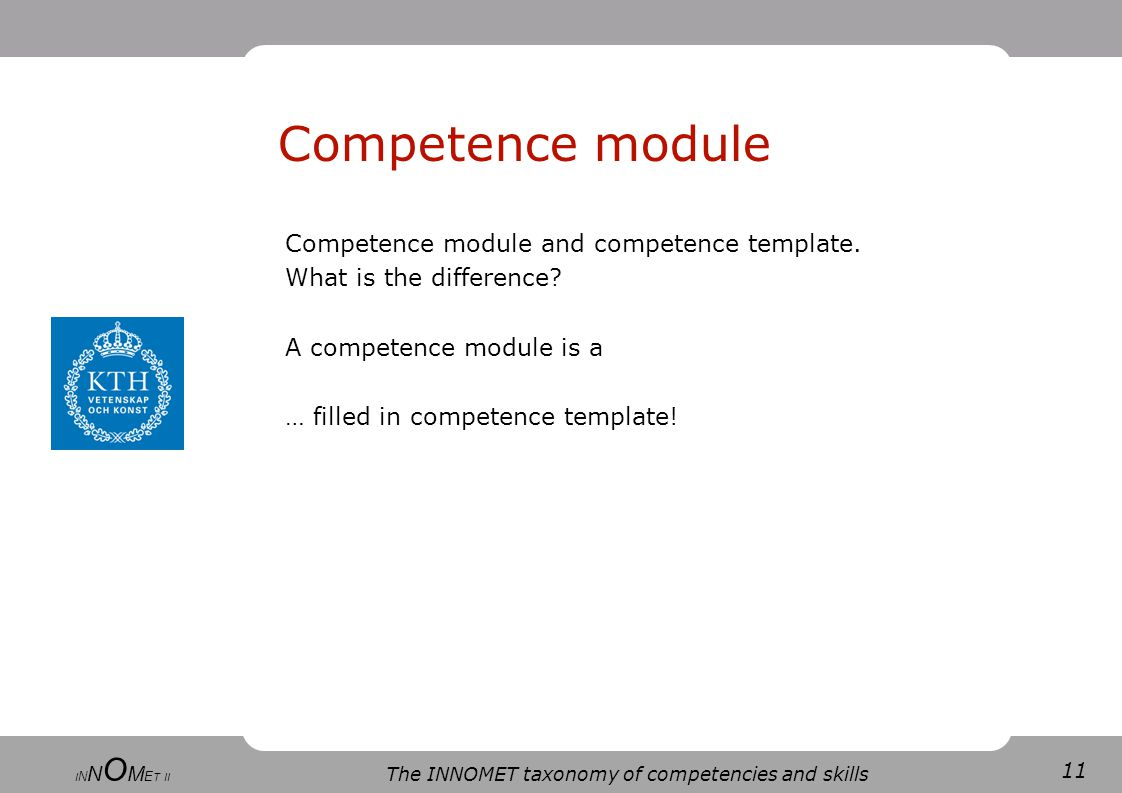 11 The INNOMET taxonomy of competencies and skills I N N O M E T II Competence module and competence template.