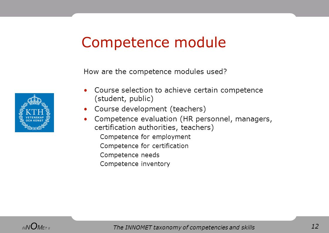 12 The INNOMET taxonomy of competencies and skills I N N O M E T II Competence module How are the competence modules used.