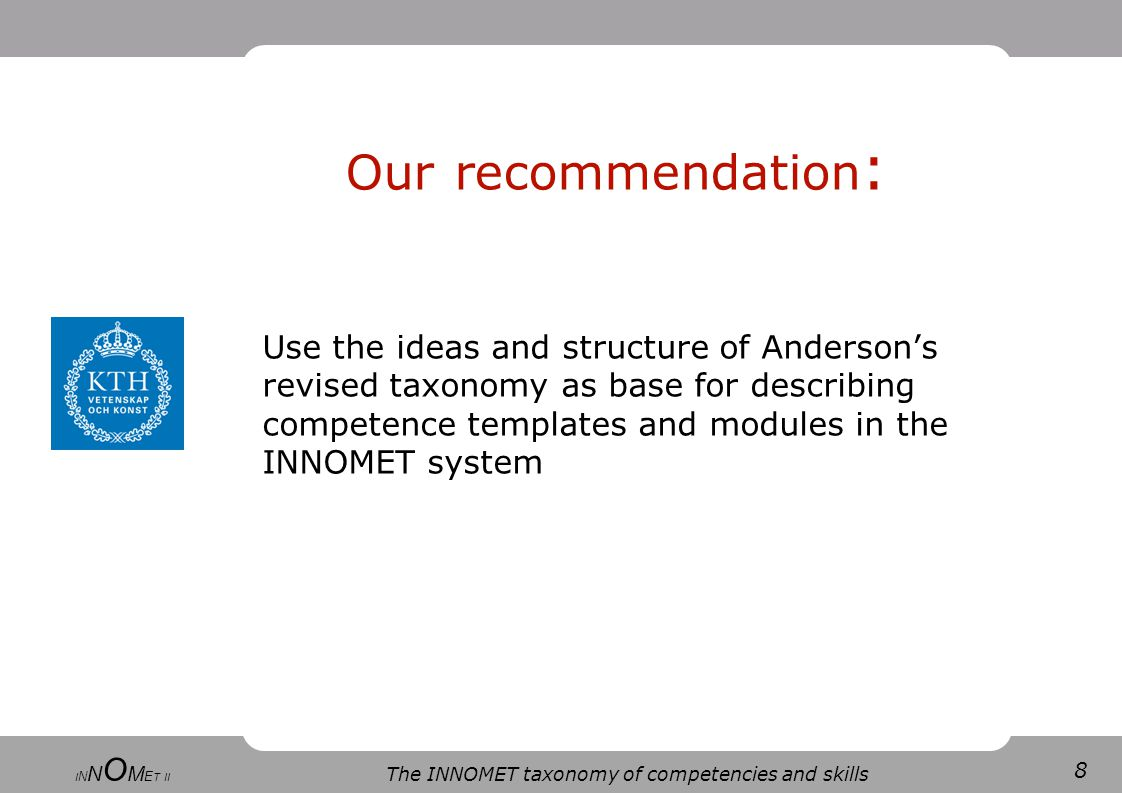 8 The INNOMET taxonomy of competencies and skills I N N O M E T II Our recommendation : Use the ideas and structure of Anderson's revised taxonomy as base for describing competence templates and modules in the INNOMET system