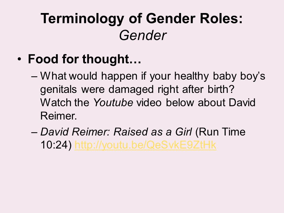 Terminology of Gender Roles: Gender Food for thought… –What would happen if your healthy baby boy's genitals were damaged right after birth? Watch the
