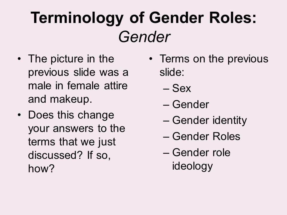 Terminology of Gender Roles: Gender The picture in the previous slide was a male in female attire and makeup. Does this change your answers to the ter