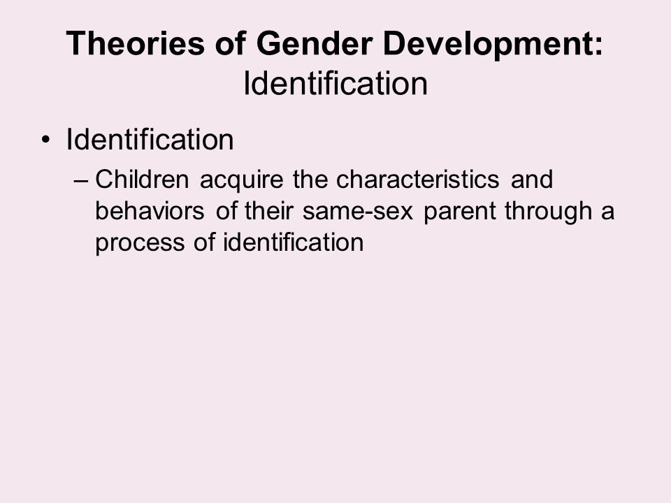 Theories of Gender Development: Identification Identification –Children acquire the characteristics and behaviors of their same-sex parent through a p