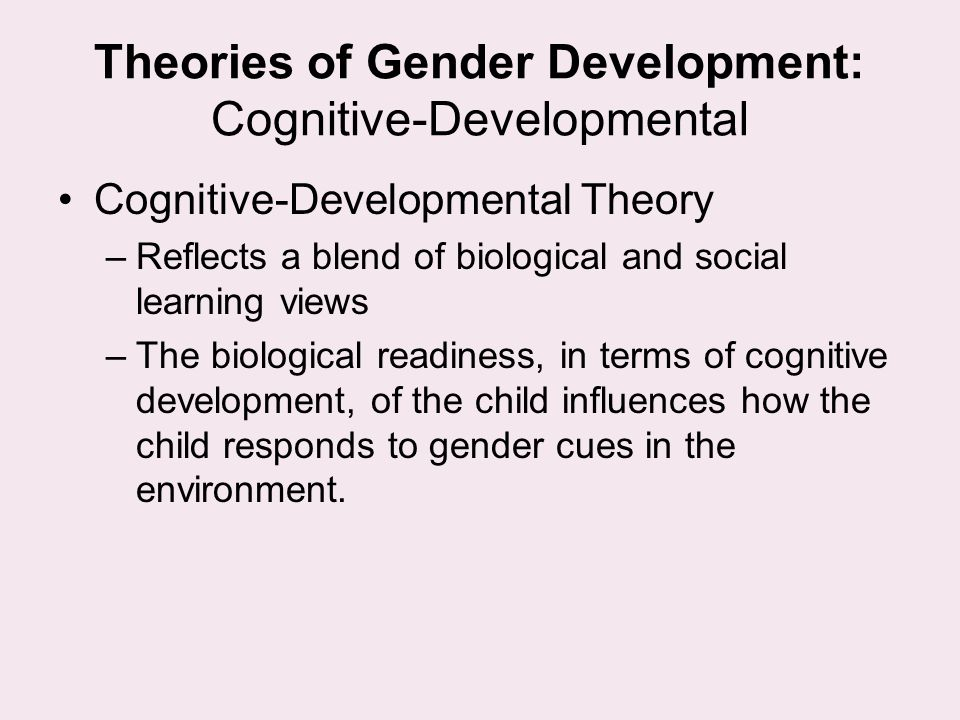 Theories of Gender Development: Cognitive-Developmental Cognitive-Developmental Theory –Reflects a blend of biological and social learning views –The