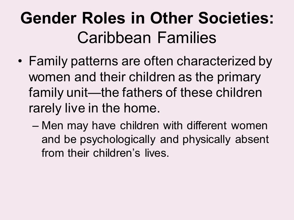Gender Roles in Other Societies: Caribbean Families Family patterns are often characterized by women and their children as the primary family unit—the