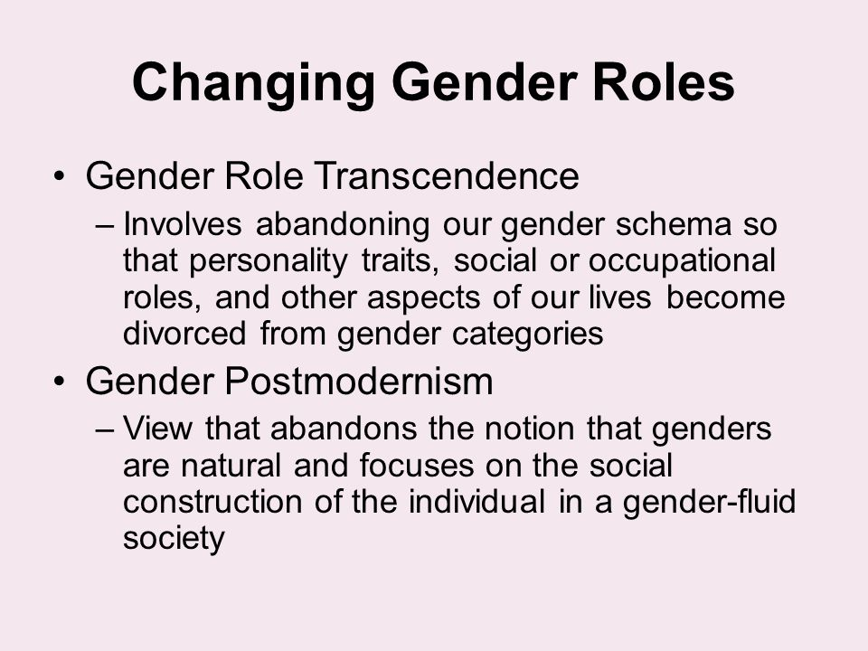 Changing Gender Roles Gender Role Transcendence –Involves abandoning our gender schema so that personality traits, social or occupational roles, and o