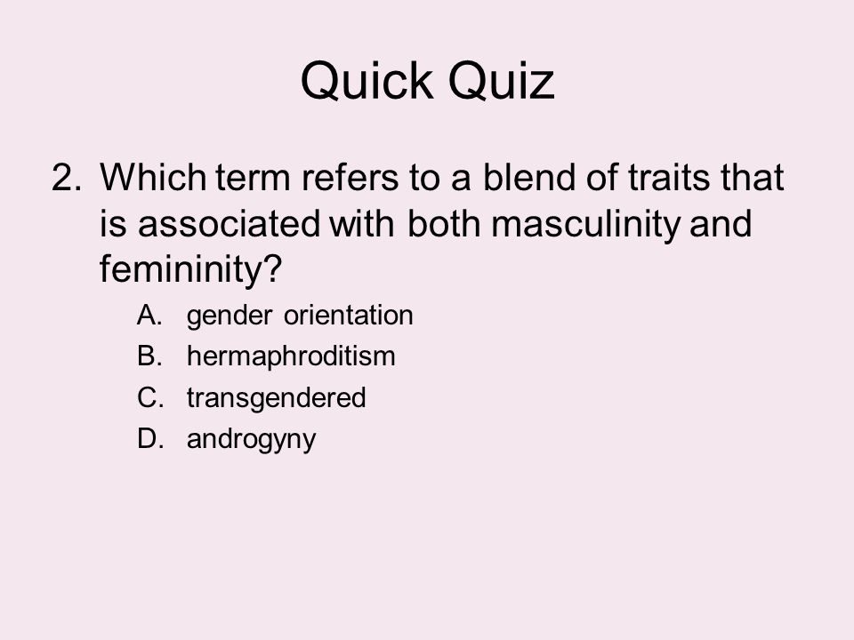 Quick Quiz 2.Which term refers to a blend of traits that is associated with both masculinity and femininity? A.gender orientation B.hermaphroditism C.