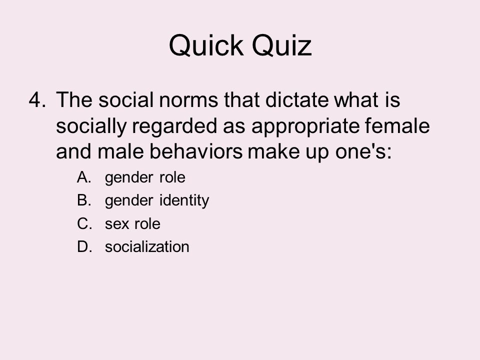 Quick Quiz 4.The social norms that dictate what is socially regarded as appropriate female and male behaviors make up one's: A.gender role B.gender id
