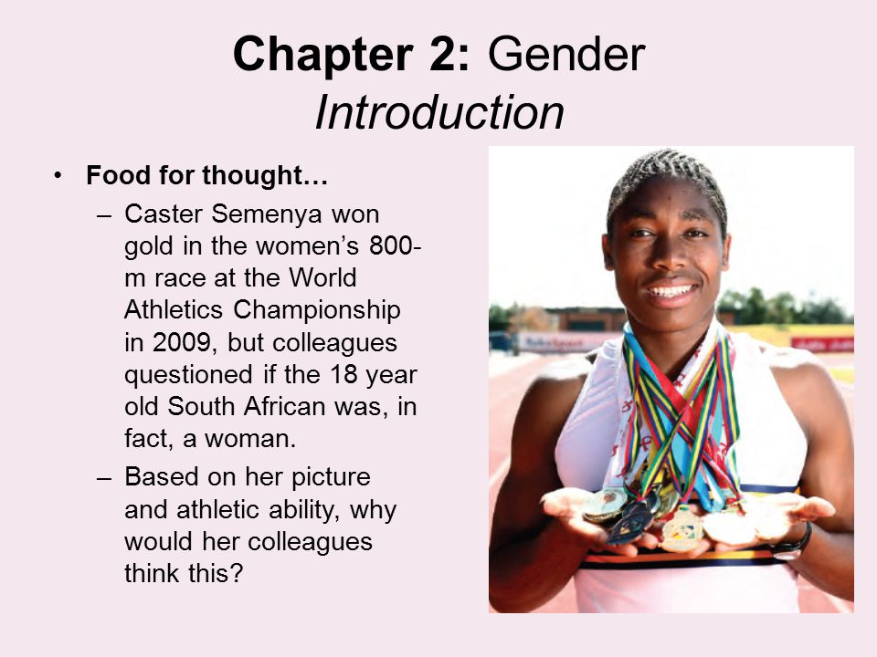 Chapter 2: Gender Introduction Food for thought… –Caster Semenya won gold in the women's 800- m race at the World Athletics Championship in 2009, but