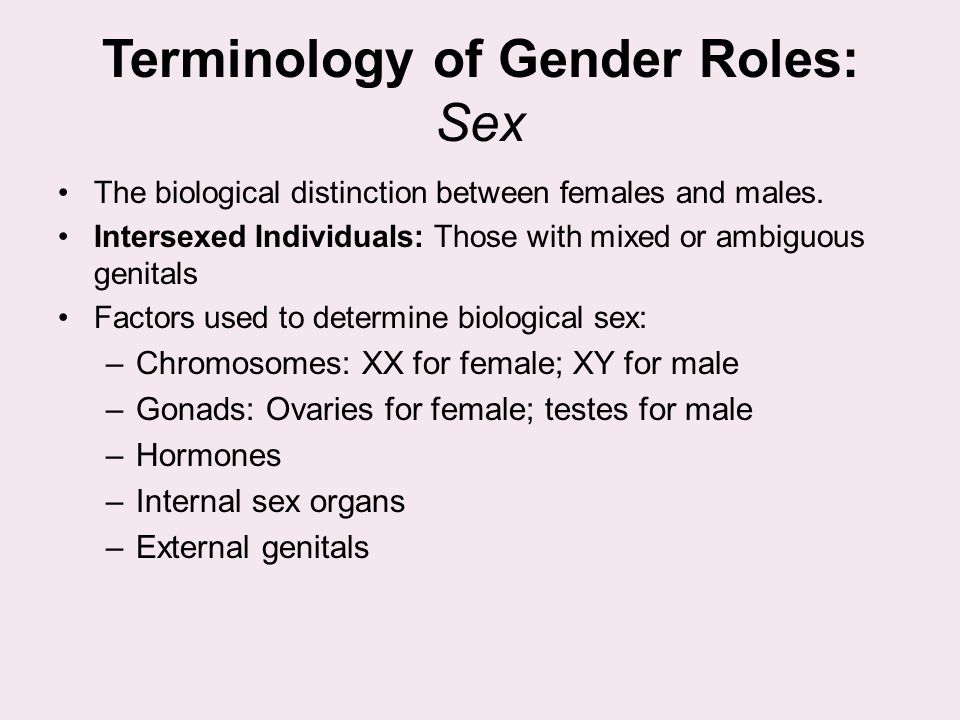 Terminology of Gender Roles: Sex The biological distinction between females and males. Intersexed Individuals: Those with mixed or ambiguous genitals
