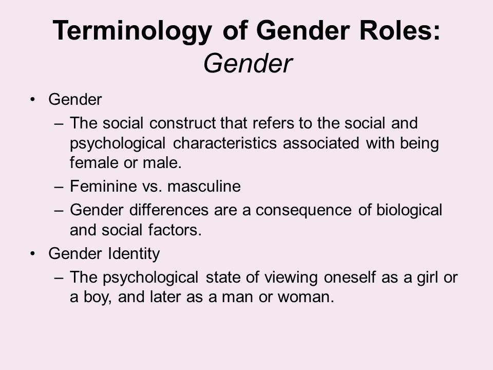 Terminology of Gender Roles: Gender Gender –The social construct that refers to the social and psychological characteristics associated with being fem