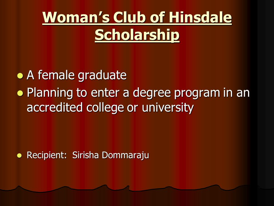 Woman's Club of Hinsdale Scholarship A female graduate A female graduate Planning to enter a degree program in an accredited college or university Pla