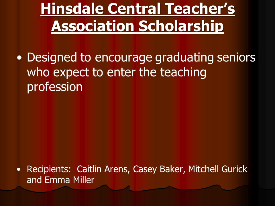 Hinsdale Central Teacher's Association Scholarship Designed to encourage graduating seniors who expect to enter the teaching profession Recipients: Ca