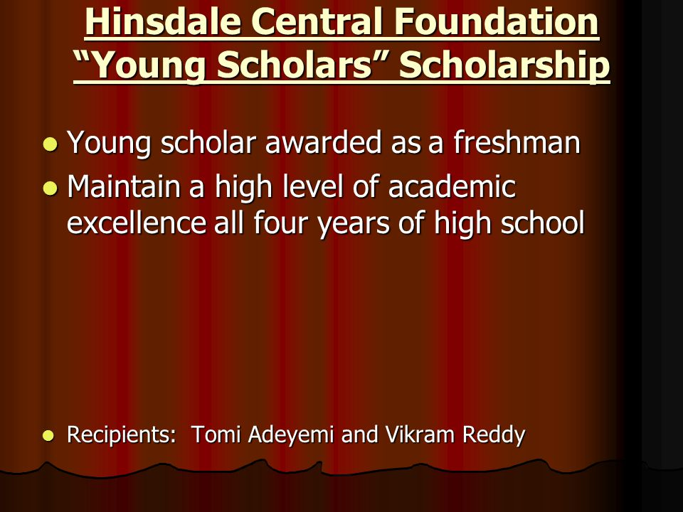 "Hinsdale Central Foundation ""Young Scholars"" Scholarship Young scholar awarded as a freshman Young scholar awarded as a freshman Maintain a high level"