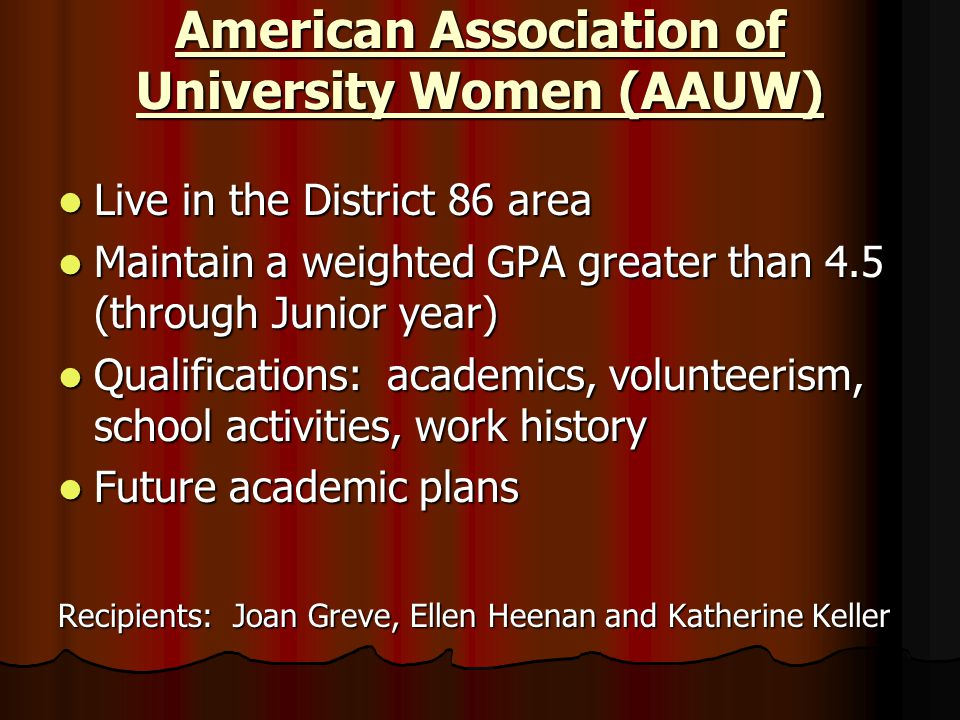 American Association of University Women (AAUW) Live in the District 86 area Live in the District 86 area Maintain a weighted GPA greater than 4.5 (th