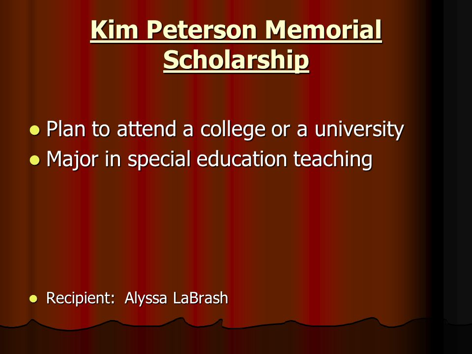 Kim Peterson Memorial Scholarship Plan to attend a college or a university Plan to attend a college or a university Major in special education teachin