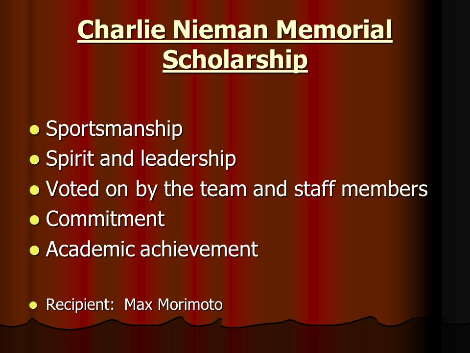 Charlie Nieman Memorial Scholarship Sportsmanship Sportsmanship Spirit and leadership Spirit and leadership Voted on by the team and staff members Vot