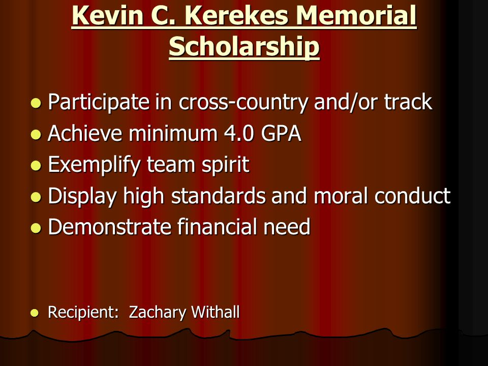 Kevin C. Kerekes Memorial Scholarship Participate in cross-country and/or track Participate in cross-country and/or track Achieve minimum 4.0 GPA Achi