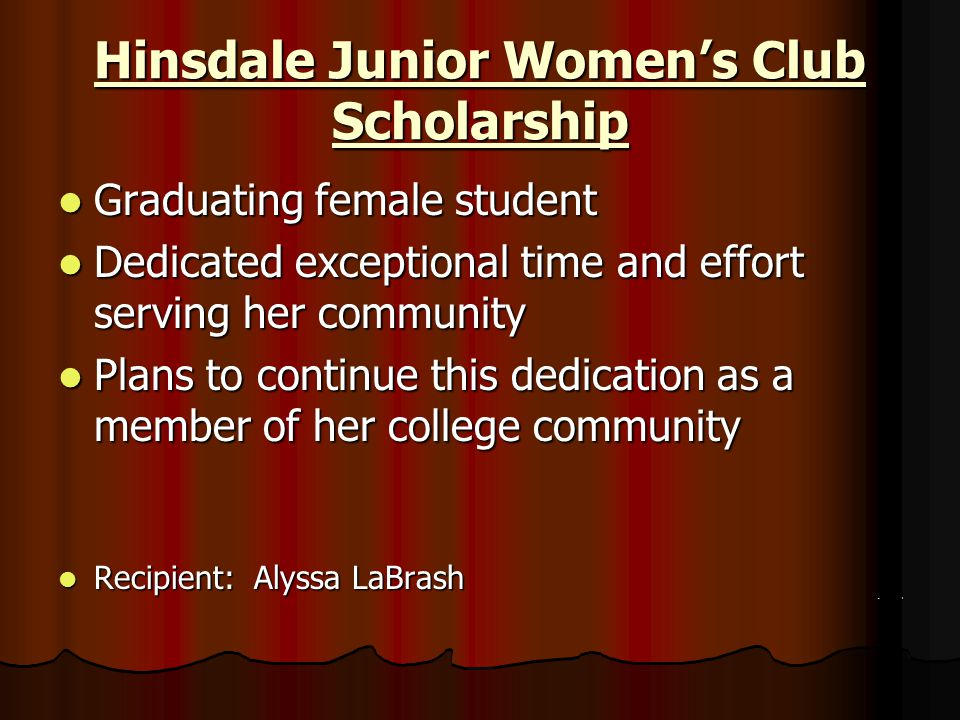 Hinsdale Rotary Club Scholarships Leadership/Service Leadership/Service Active involvement Active involvement Service activities Service activities Academic success within this leadership/service Academic success within this leadership/service Commitment Commitment GPA that increases over the course of studies at Hinsdale Central GPA that increases over the course of studies at Hinsdale Central Recipients: Sirisha Dommaraju and Lauren Thiesfeld Recipients: Sirisha Dommaraju and Lauren Thiesfeld