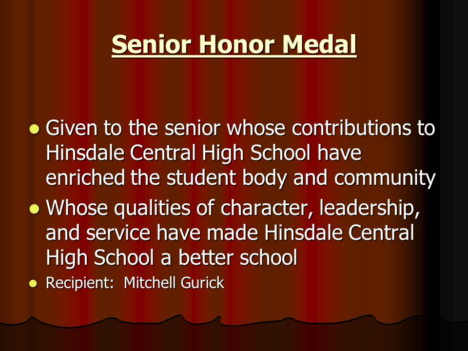 Senior Honor Medal Given to the senior whose contributions to Hinsdale Central High School have enriched the student body and community Given to the s