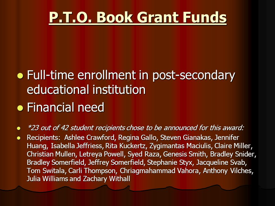 P.T.O. Book Grant Funds Full-time enrollment in post-secondary educational institution Full-time enrollment in post-secondary educational institution