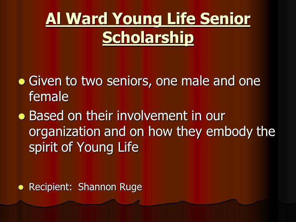 Al Ward Young Life Senior Scholarship Given to two seniors, one male and one female Given to two seniors, one male and one female Based on their invol