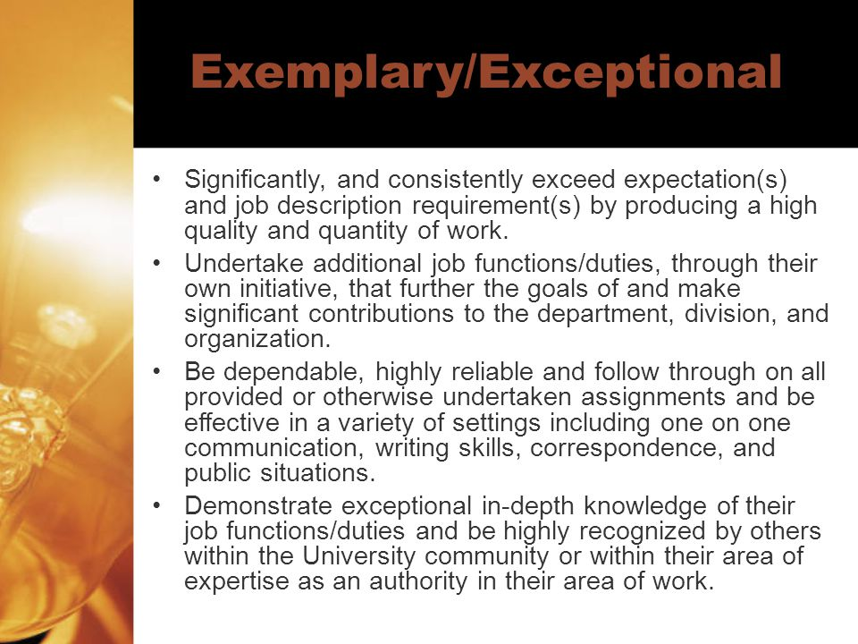Exemplary/Exceptional cont'd Exhibit model behavior that exemplifies the values and qualities of the organization and that is worthy of emulation by supervisors/staff members.