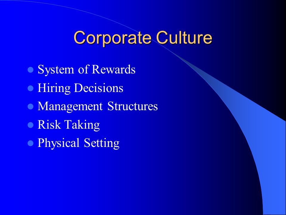 Corporate Culture System of Rewards Hiring Decisions Management Structures Risk Taking Physical Setting