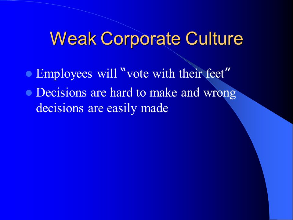 Weak Corporate Culture Employees will vote with their feet Decisions are hard to make and wrong decisions are easily made