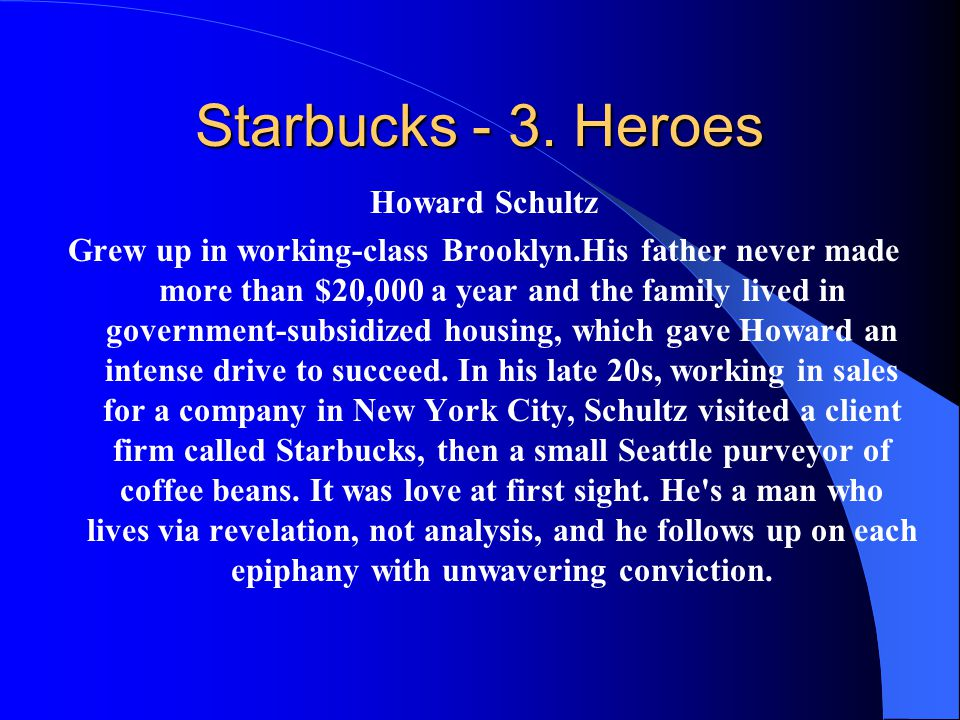 Starbucks - 3. Heroes Howard Schultz Grew up in working-class Brooklyn.His father never made more than $20,000 a year and the family lived in governme