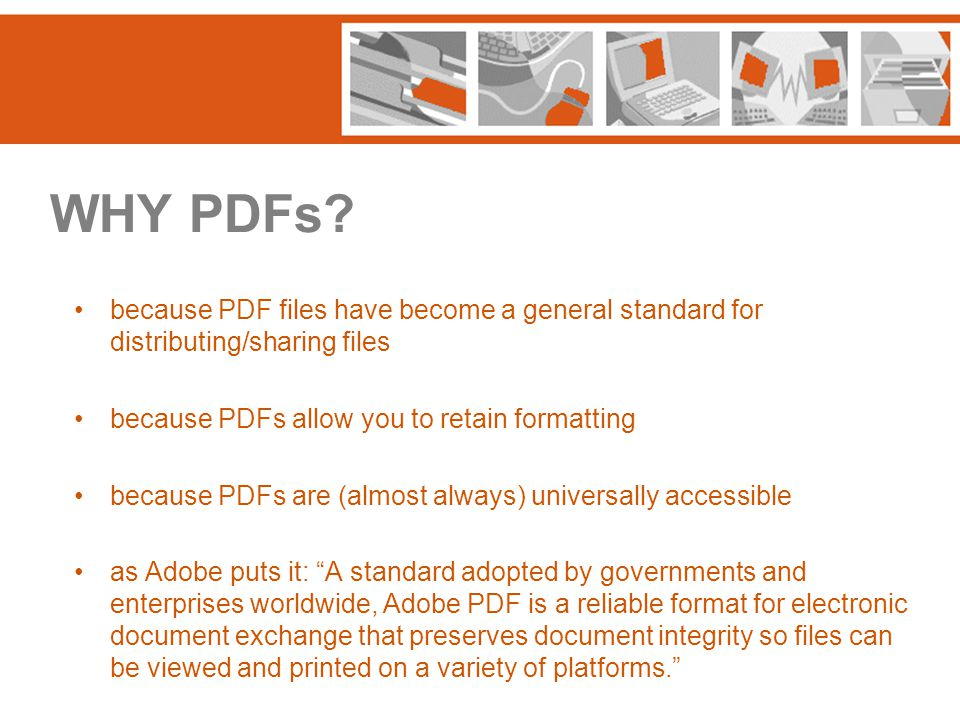 WHY PDFs? because PDF files have become a general standard for distributing/sharing files because PDFs allow you to retain formatting because PDFs are