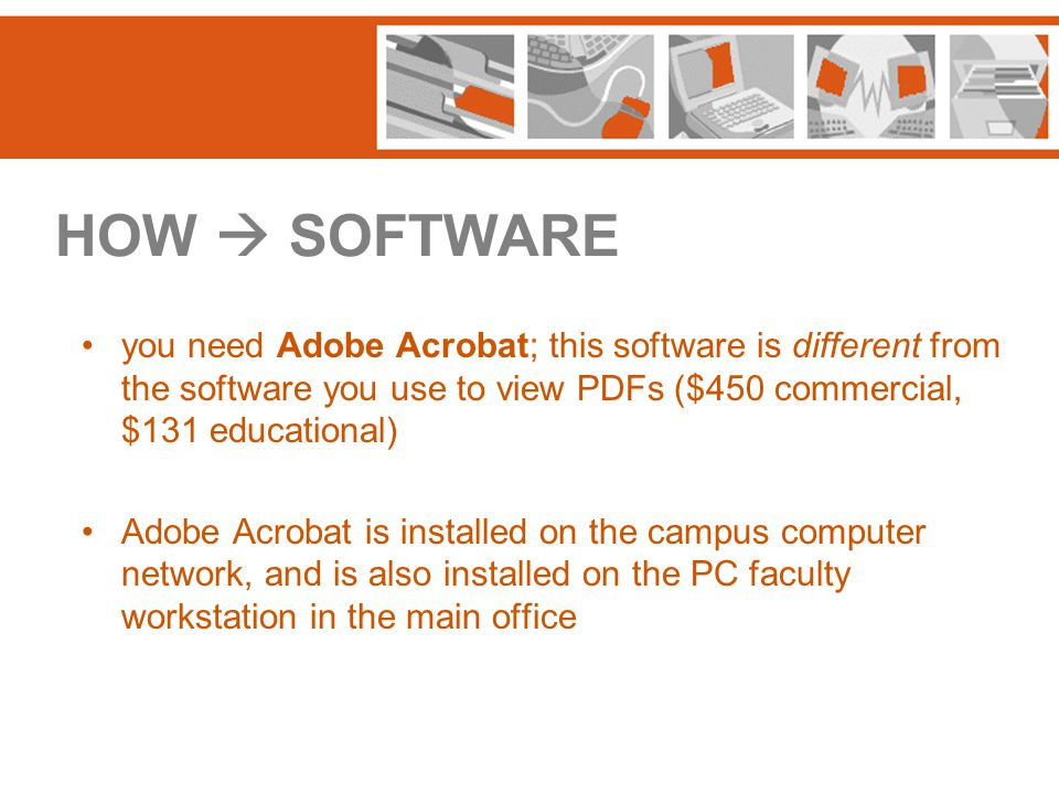 HOW  SOFTWARE you need Adobe Acrobat; this software is different from the software you use to view PDFs ($450 commercial, $131 educational) Adobe Acr
